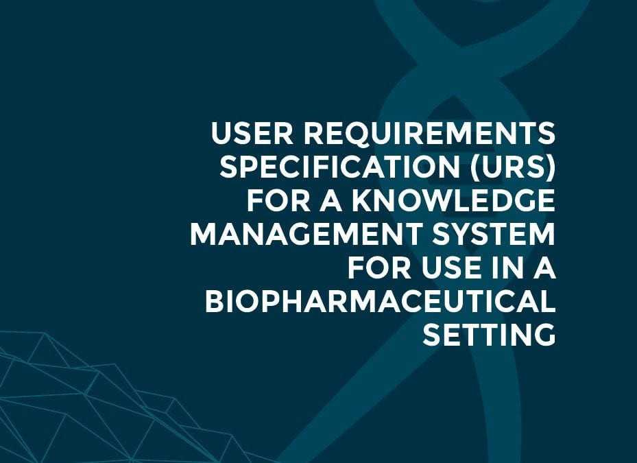 Knowledge management: User requirements specification for a knowledge management system for use in a biopharmaceutical setting